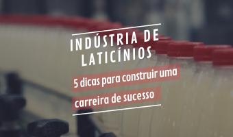 Indústria de Laticínios – 5 dicas para construir uma carreira de sucesso